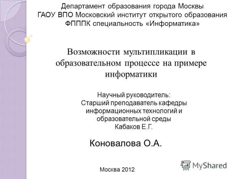 Департамент образования города Москвы ГАОУ ВПО Московский институт открытого образования ФПППК специальность «Информатика» Возможности мультипликации в образовательном процессе на примере информатики Научный руководитель: Старший преподаватель кафедр