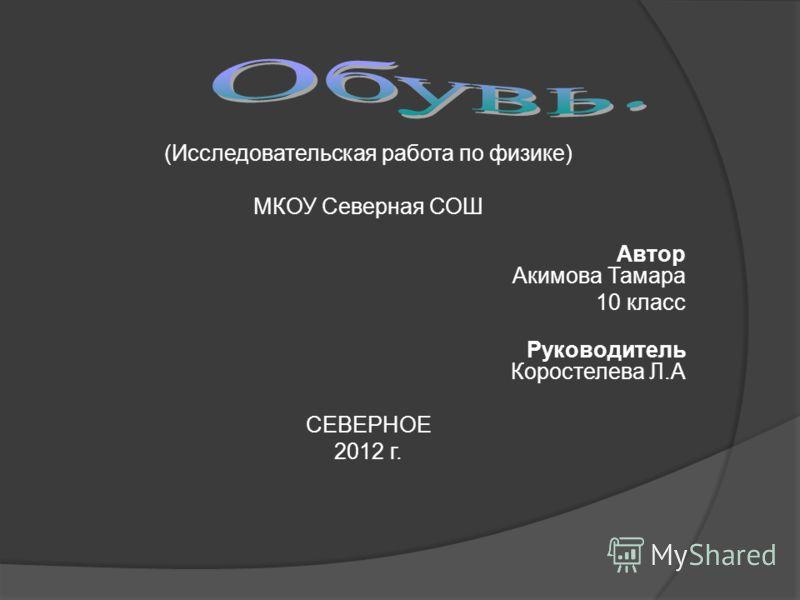 (Исследовательская работа по физике) МКОУ Северная СОШ Автор Акимова Тамара 10 класс Руководитель Коростелева Л.А СЕВЕРНОЕ 2012 г.