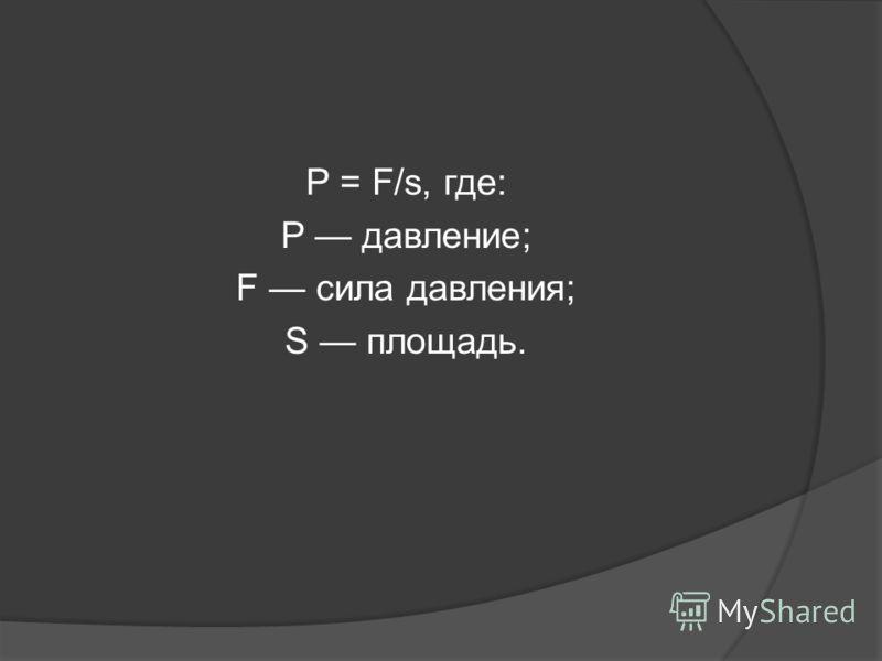 P = F/s, где: P давление; F сила давления; S площадь.
