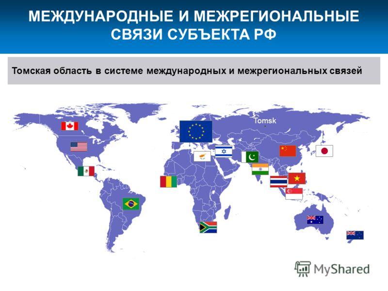 МЕЖДУНАРОДНЫЕ И МЕЖРЕГИОНАЛЬНЫЕ СВЯЗИ СУБЪЕКТА РФ Томская область в системе международных и межрегиональных связей Tomsk