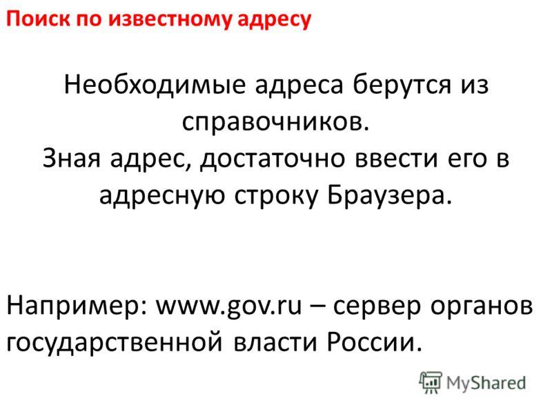Поиск по известному адресу Необходимые адреса берутся из справочников. Зная адрес, достаточно ввести его в адресную строку Браузера. Например: www.gov.ru – сервер органов государственной власти России.