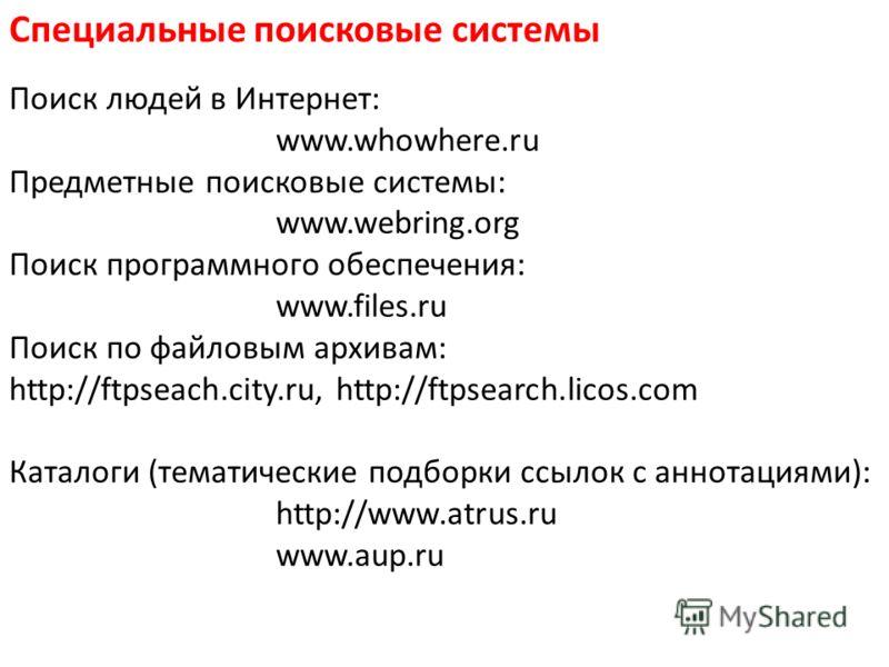 Специальные поисковые системы Поиск людей в Интернет: www.whowhere.ru Предметные поисковые системы: www.webring.org Поиск программного обеспечения: www.files.ru Поиск по файловым архивам: http://ftpseach.city.ru, http://ftpsearch.licos.com Каталоги (