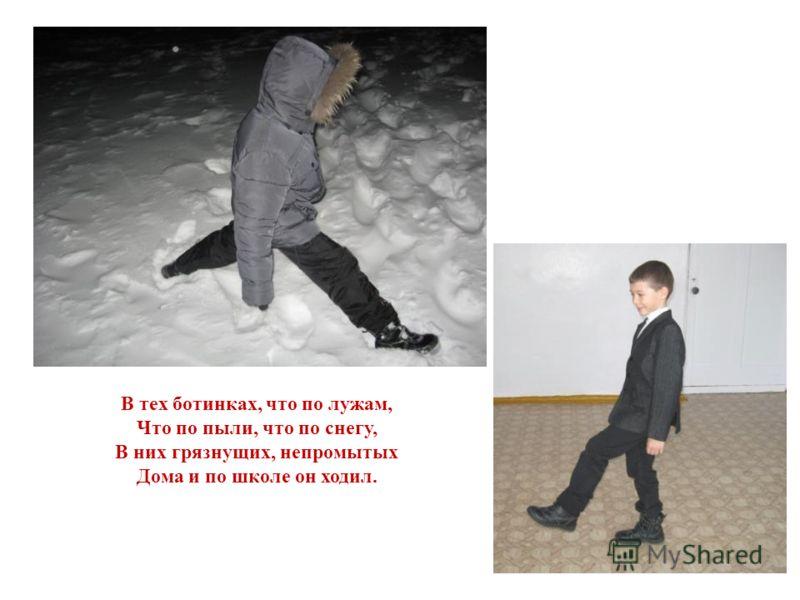 В тех ботинках, что по лужам, Что по пыли, что по снегу, В них грязнущих, непромытых Дома и по школе он ходил.