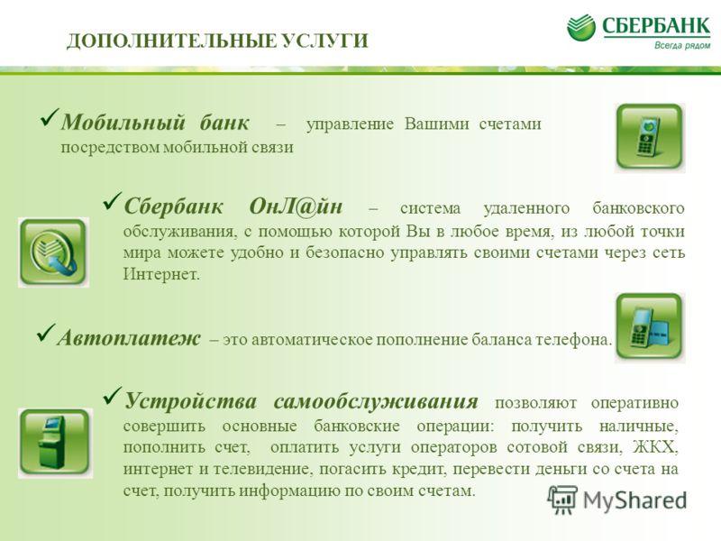 Мобильный банк – управление Вашими счетами посредством мобильной связи Сбербанк ОнЛ@йн – система удаленного банковского обслуживания, с помощью которой Вы в любое время, из любой точки мира можете удобно и безопасно управлять своими счетами через сет