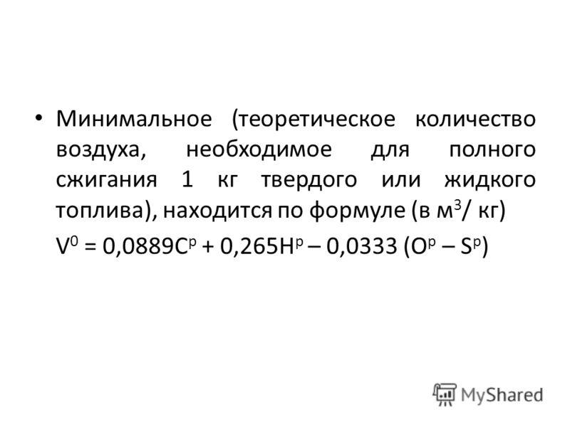 Минимальное (теоретическое количество воздуха, необходимое для полного сжигания 1 кг твердого или жидкого топлива), находится по формуле (в м 3 / кг) V 0 = 0,0889C p + 0,265H p – 0,0333 (O p – S p )
