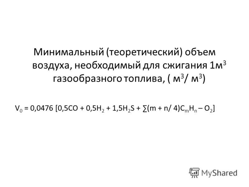Минимальный (теоретический) объем воздуха, необходимый для сжигания 1м 3 газообразного топлива, ( м 3 / м 3 ) V 0 = 0,0476 [0,5СО + 0,5Н 2 + 1,5Н 2 S + (m + n/ 4)C m H n – O 2 ]
