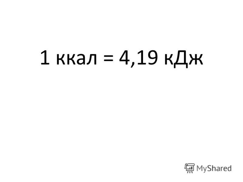 1 ккал = 4,19 кДж
