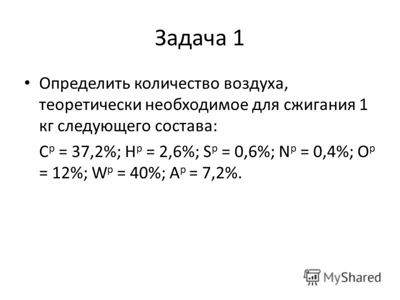 Задача 1 Определить количество воздуха, теоретически необходимое для сжигания 1 кг следующего состава: С p = 37,2%; Н р = 2,6%; S р = 0,6%; N р = 0,4%; О р = 12%; W p = 40%; А р = 7,2%.