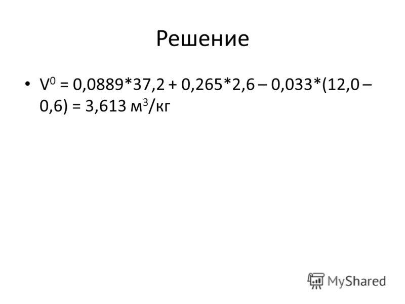Решение V 0 = 0,0889*37,2 + 0,265*2,6 – 0,033*(12,0 – 0,6) = 3,613 м 3 /кг