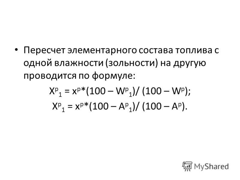 Пересчет элементарного состава топлива с одной влажности (зольности) на другую проводится по формуле: X p 1 = x p *(100 – W p 1 )/ (100 – W p ); X p 1 = x p *(100 – A p 1 )/ (100 – A p ).