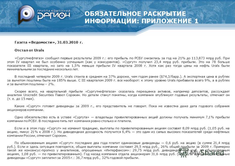 ОБЯЗАТЕЛЬНОЕ РАСКРЫТИЕ ИНФОРМАЦИИ: ПРИЛОЖЕНИЕ 1 Газета «Ведомости», 31.03.2010 г. Отстал от Urals «Сургутнефтегаз» сообщил первые результаты 2009 г.: его прибыль по РСБУ снизилась за год на 21% до 113,873 млрд руб. При этом IV квартал не был особенно