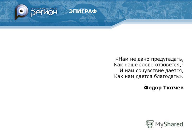 ЭПИГРАФ «Нам не дано предугадать, Как наше слово отзовется,- И нам сочувствие дается, Как нам дается благодать». Федор Тютчев