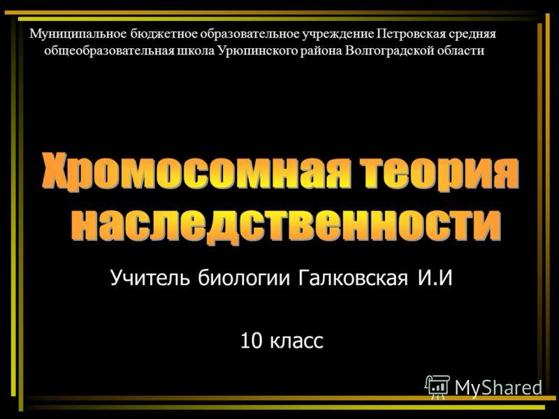 Учитель биологии Галковская И.И 10 класс Муниципальное бюджетное образовательное учреждение Петровская средняя общеобразовательная школа Урюпинского района Волгоградской области