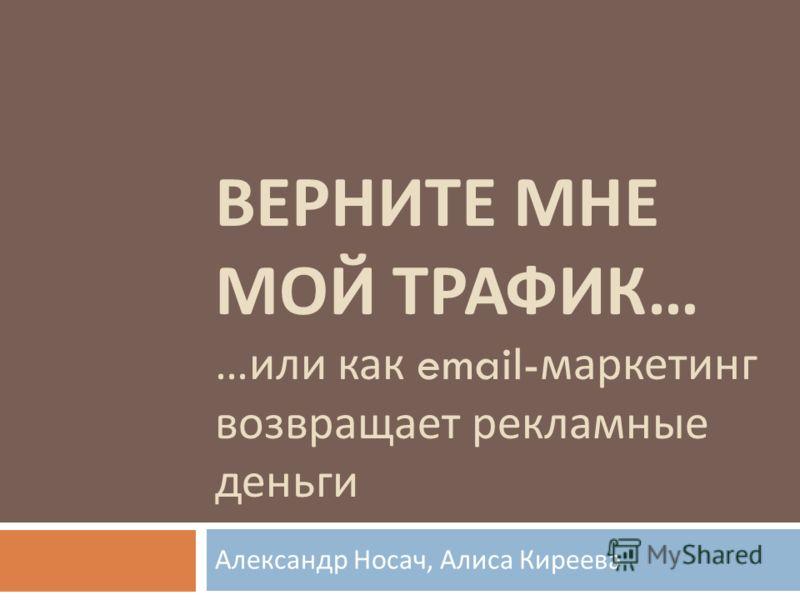 ВЕРНИТЕ МНЕ МОЙ ТРАФИК … … или как email- маркетинг возвращает рекламные деньги Александр Носач, Алиса Киреева