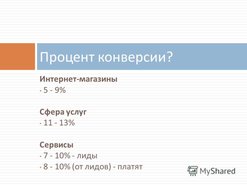 Интернет - магазины 5 - 9% Сфера услуг 11 - 13% Сервисы 7 - 10% - лиды 8 - 10% ( от лидов ) - платят Процент конверсии ?