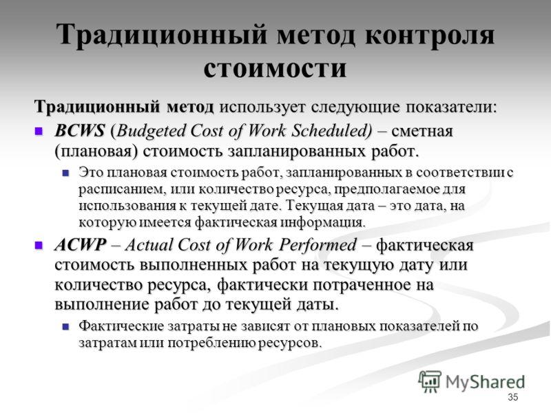 35 Традиционный метод контроля стоимости Традиционный метод использует следующие показатели: BCWS (Budgeted Cost of Work Scheduled) – сметная (плановая) стоимость запланированных работ. BCWS (Budgeted Cost of Work Scheduled) – сметная (плановая) стои