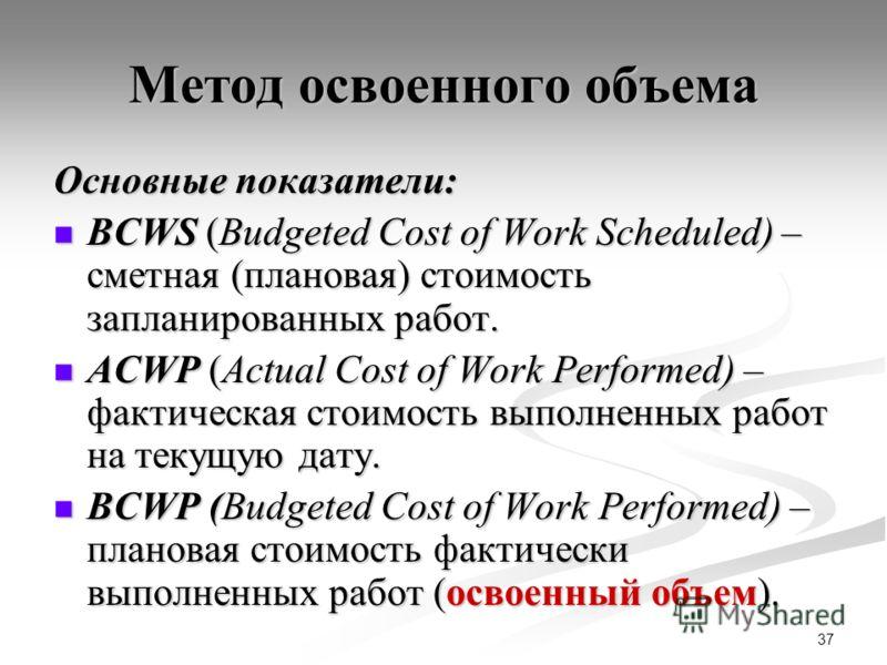 37 Метод освоенного объема Основные показатели: BCWS (Budgeted Cost of Work Scheduled) – сметная (плановая) стоимость запланированных работ. BCWS (Budgeted Cost of Work Scheduled) – сметная (плановая) стоимость запланированных работ. ACWP (Actual Cos