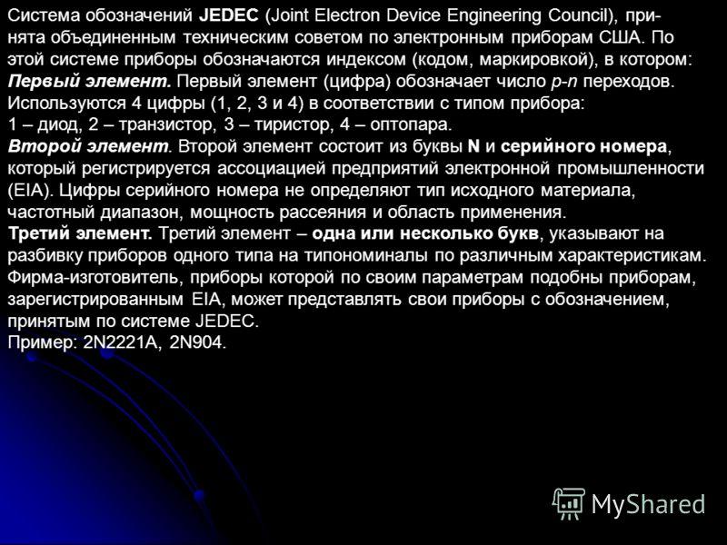 Система обозначений JEDEC (Joint Electron Device Engineering Council), при- нята объединенным техническим советом по электронным приборам США. По этой системе приборы обозначаются индексом (кодом, маркировкой), в котором: Первый элемент. Первый элеме