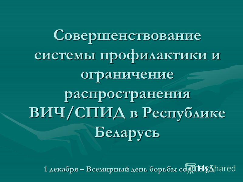 Совершенствование системы профилактики и ограничение распространения ВИЧ/СПИД в Республике Беларусь 1 декабря – Всемирный день борьбы со СПИД