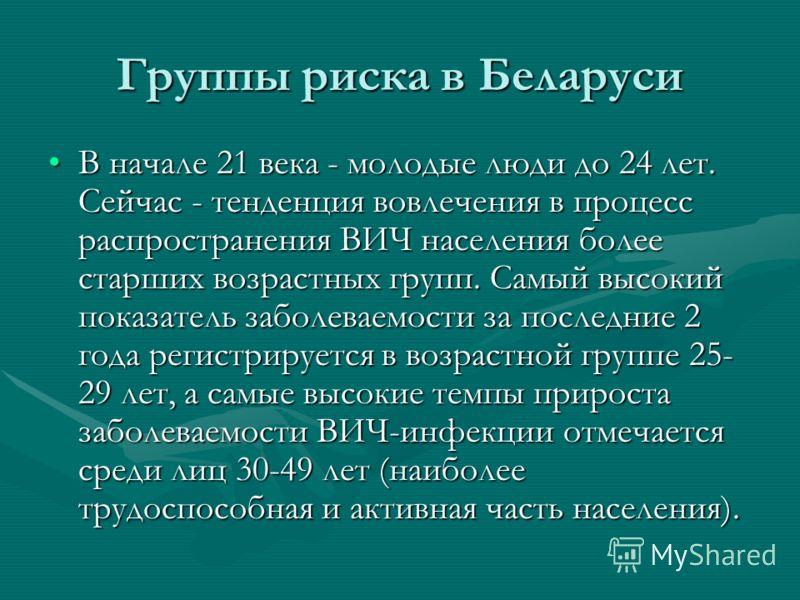 Группы риска в Беларуси В начале 21 века - молодые люди до 24 лет. Сейчас - тенденция вовлечения в процесс распространения ВИЧ населения более старших возрастных групп. Самый высокий показатель заболеваемости за последние 2 года регистрируется в возр