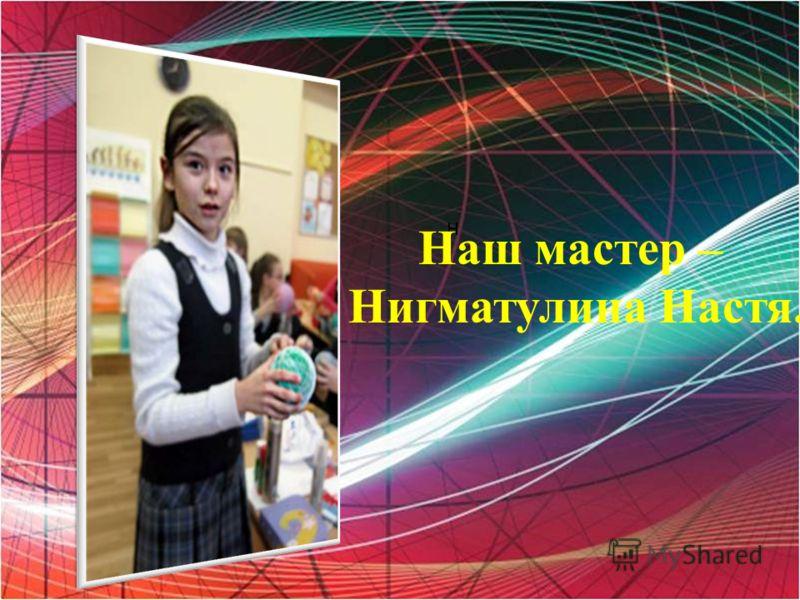 Н Наш мастер – Нигматулина Настя.