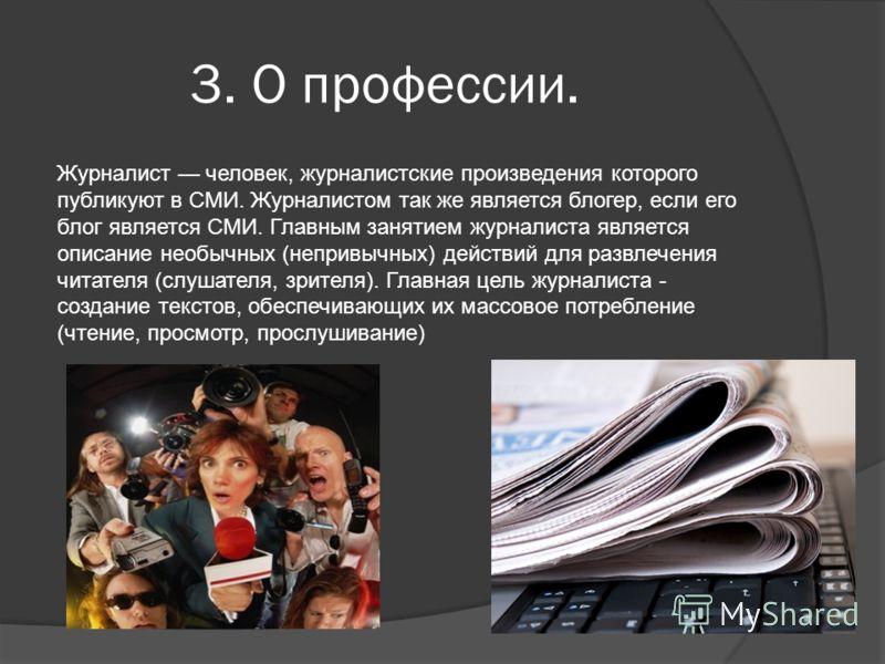 3. О профессии. Журналист человек, журналистские произведения которого публикуют в СМИ. Журналистом так же является блогер, если его блог является СМИ. Главным занятием журналиста является описание необычных (непривычных) действий для развлечения чит
