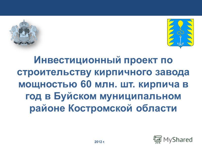 2012 г. Инвестиционный проект по строительству кирпичного завода мощностью 60 млн. шт. кирпича в год в Буйском муниципальном районе Костромской области