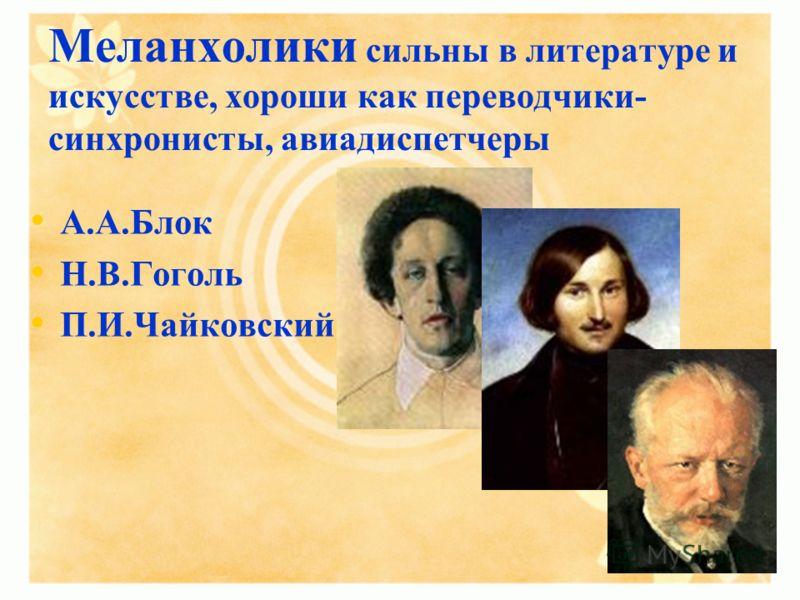 Меланхолики сильны в литературе и искусстве, хороши как переводчики- синхронисты, авиадиспетчеры А.А.Блок Н.В.Гоголь П.И.Чайковский