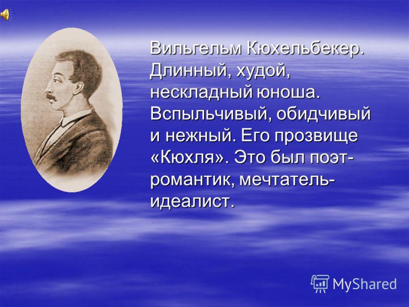 Вильгельм Кюхельбекер. Длинный, худой, нескладный юноша. Вспыльчивый, обидчивый и нежный. Его прозвище «Кюхля». Это был поэт- романтик, мечтатель- идеалист. Вильгельм Кюхельбекер. Длинный, худой, нескладный юноша. Вспыльчивый, обидчивый и нежный. Его