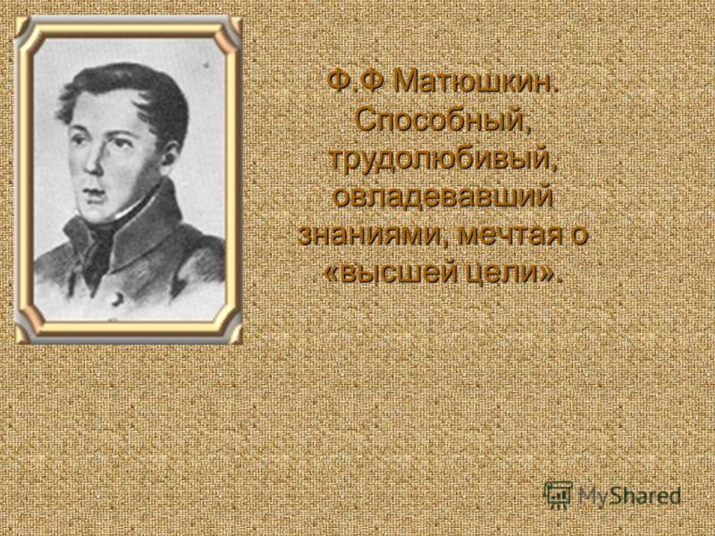 Ф.Ф Матюшкин. Способный, трудолюбивый, овладевавший знаниями, мечтая о «высшей цели».