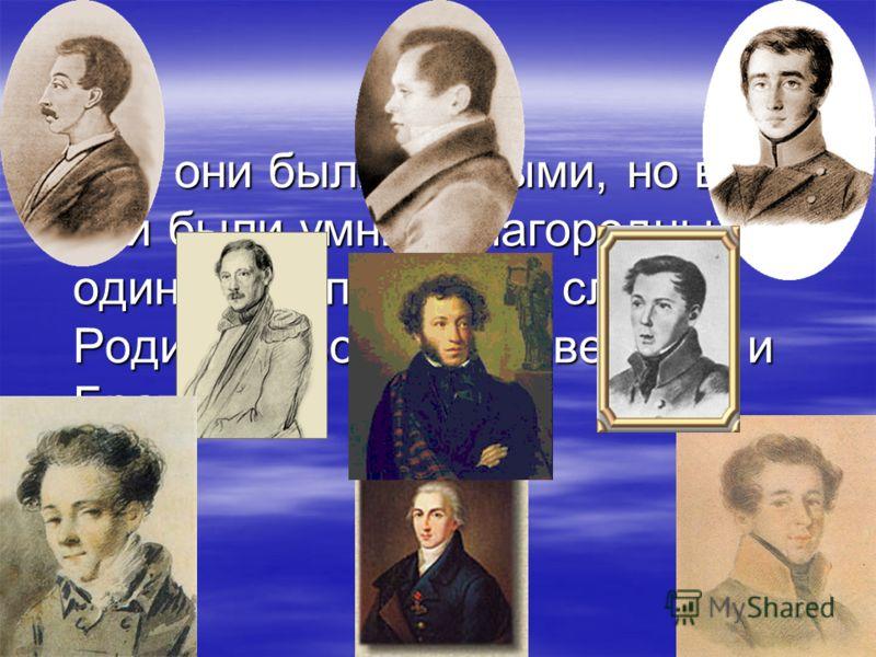 Все они были разными, но все они были умны, благородны и одинаково понимали слова: Родина, Свобода, Равенство и Братство.