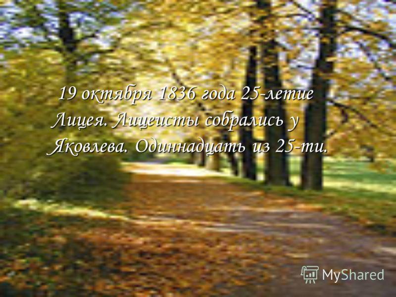 19 октября 1836 года 25-летие Лицея. Лицеисты собрались у Яковлева. Одиннадцать из 25-ти.