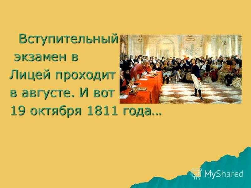 Вступительный Вступительный экзамен в экзамен в Лицей проходит в августе. И вот 19 октября 1811 года…