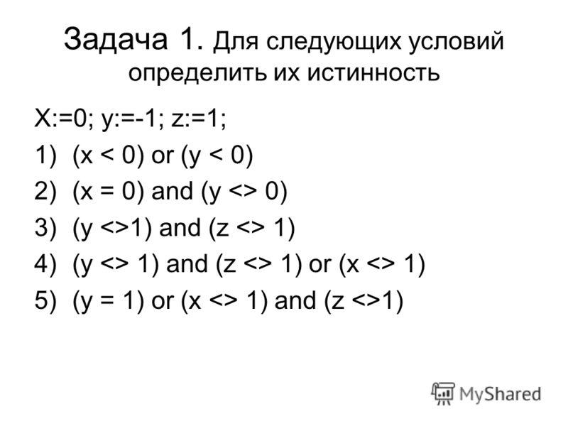Задача 1. Для следующих условий определить их истинность X:=0; y:=-1; z:=1; 1)(x < 0) or (y < 0) 2)(x = 0) and (y  0) 3)(y 1) and (z  1) 4)(y  1) and (z  1) or (x  1) 5)(y = 1) or (x  1) and (z 1)