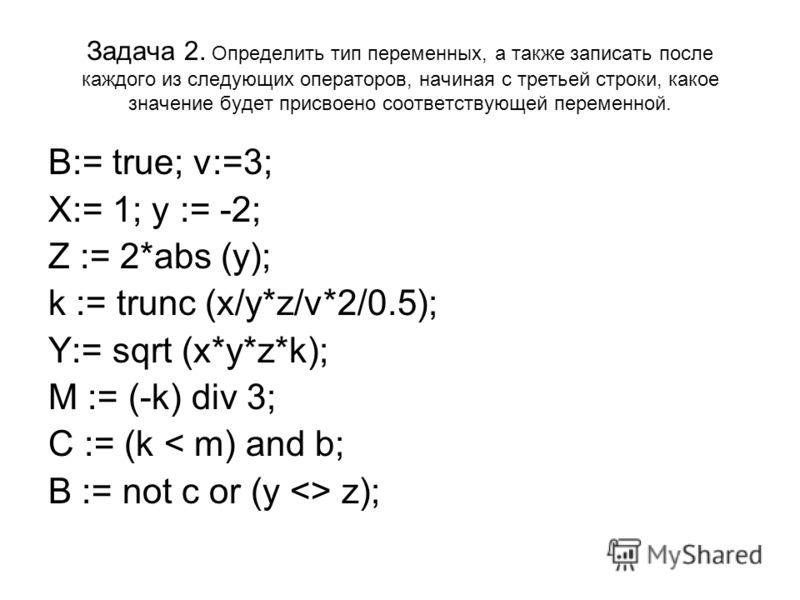 Задача 2. Определить тип переменных, а также записать после каждого из следующих операторов, начиная с третьей строки, какое значение будет присвоено соответствующей переменной. B:= true; v:=3; X:= 1; y := -2; Z := 2*abs (y); k := trunc (x/y*z/v*2/0.