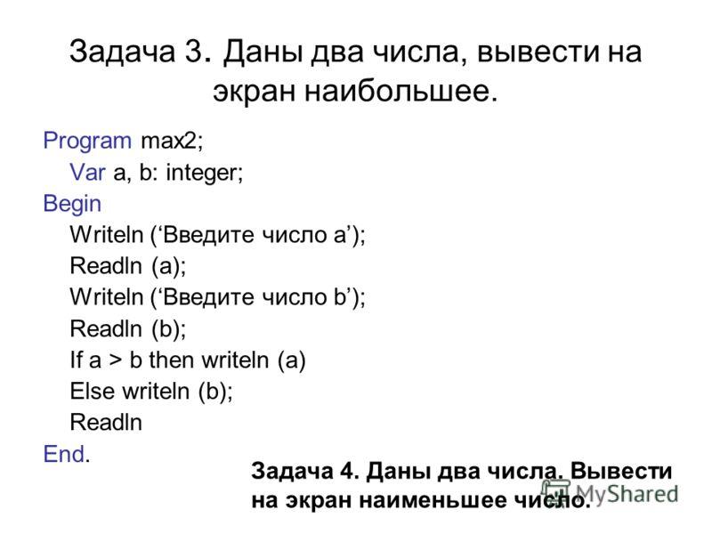 Задача 3. Даны два числа, вывести на экран наибольшее. Program max2; Var a, b: integer; Begin Writeln (Введите число а); Readln (a); Writeln (Введите число b); Readln (b); If a > b then writeln (a) Else writeln (b); Readln End. Задача 4. Даны два чис