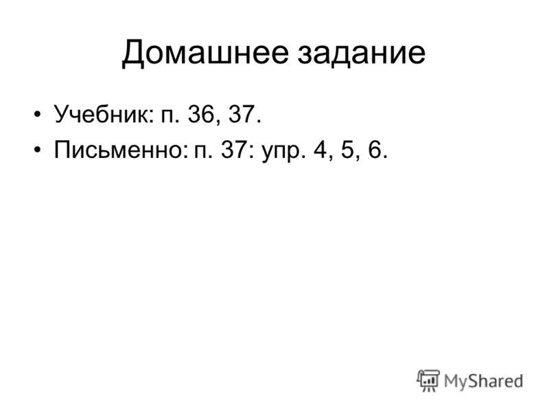 Домашнее задание Учебник: п. 36, 37. Письменно: п. 37: упр. 4, 5, 6.