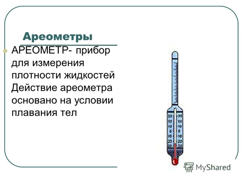 Ареометры АРЕОМЕТР- прибор для измерения плотности жидкостей Действие ареометра основано на условии плавания тел