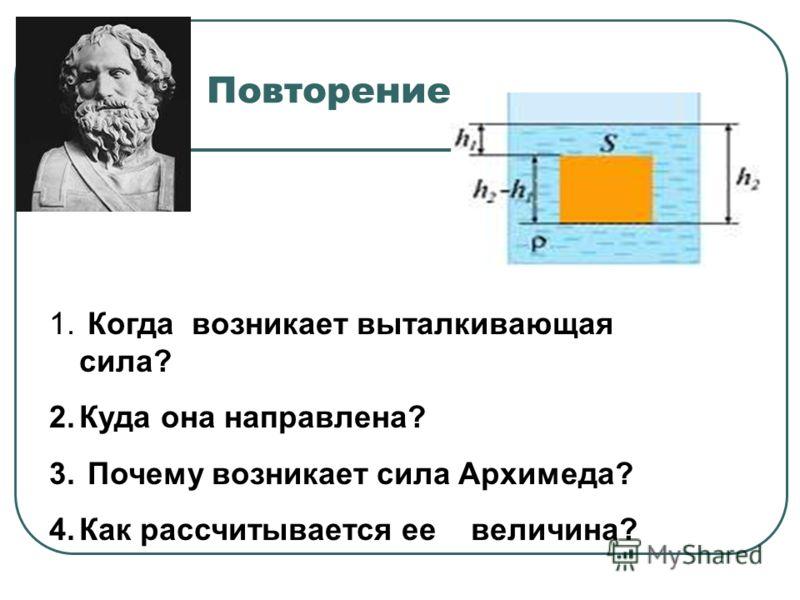 Повторение 1. Когда возникает выталкивающая сила? 2.Куда она направлена? 3. Почему возникает сила Архимеда? 4.Как рассчитывается ее величина?