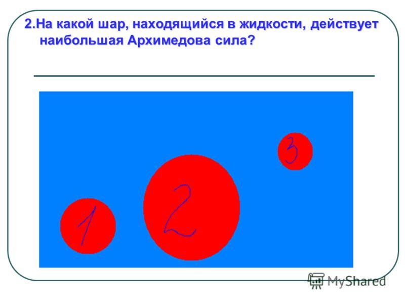2.На какой шар, находящийся в жидкости, действует наибольшая Архимедова сила?