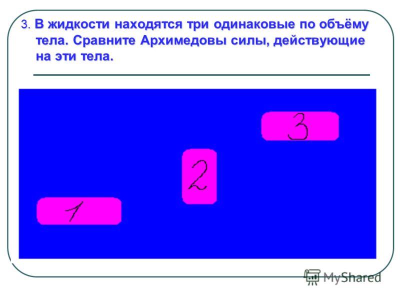 3. В жидкости находятся три одинаковые по объёму тела. Сравните Архимедовы силы, действующие на эти тела.