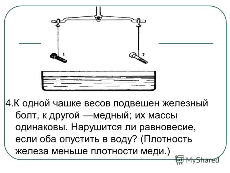 4.К одной чашке весов подвешен железный болт, к другой медный; их массы одинаковы. Нарушится ли равновесие, если оба опустить в воду? (Плотность железа меньше плотности меди.)