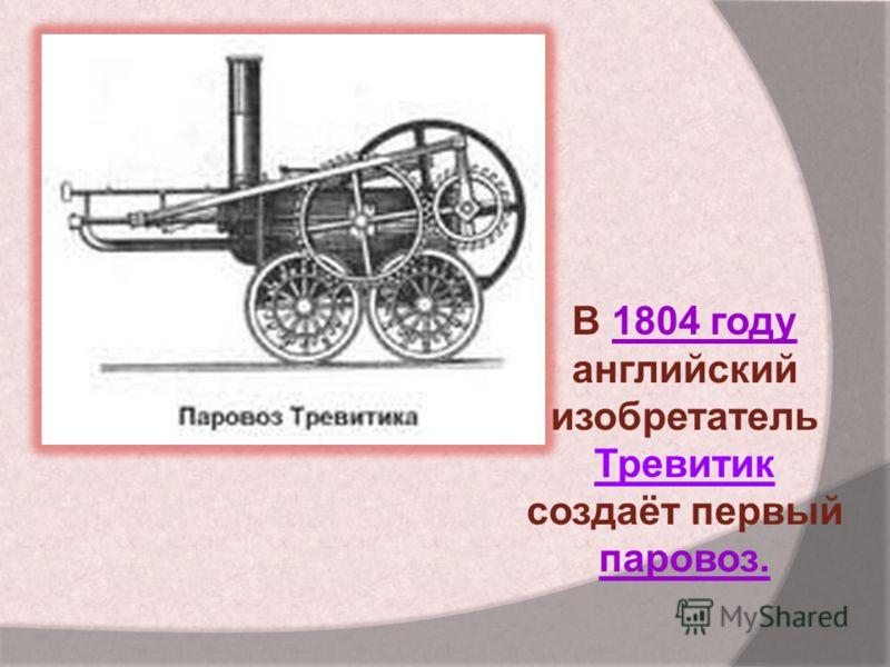 В 1804 году английский изобретатель Тревитик создаёт первый паровоз.