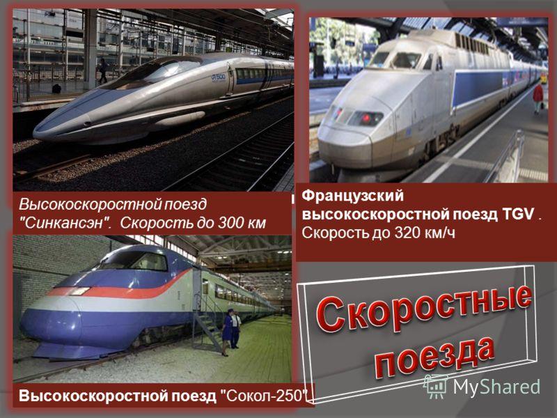 Высокоскоростной поезд Синкансэн. Скорость до 300 км Французский высокоскоростной поезд TGV. Скорость до 320 км/ч Высокоскоростной поезд Сокол-250