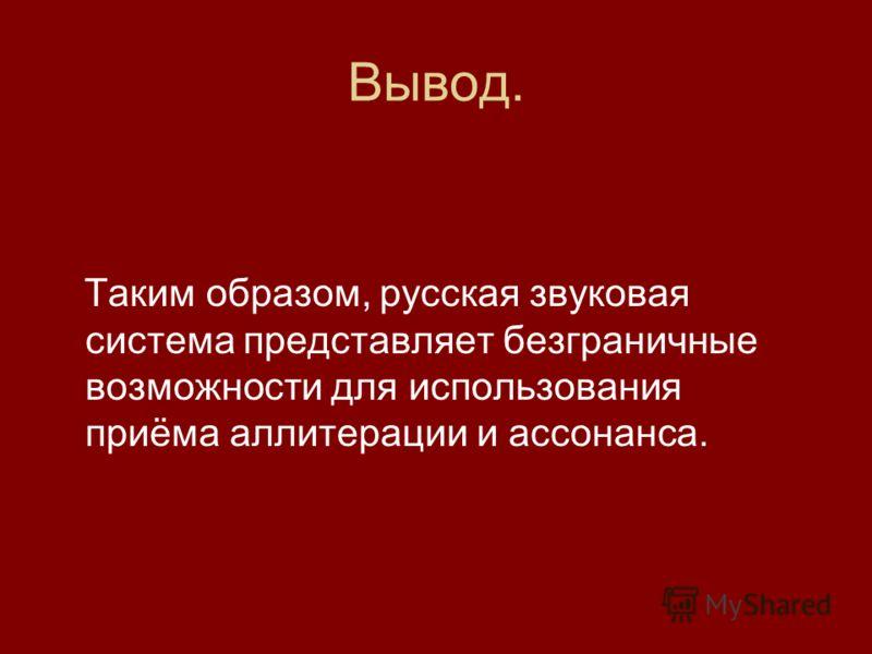 Вывод. Таким образом, русская звуковая система представляет безграничные возможности для использования приёма аллитерации и ассонанса.
