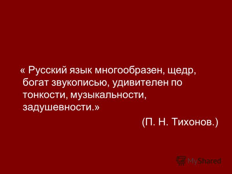 « Русский язык многообразен, щедр, богат звукописью, удивителен по тонкости, музыкальности, задушевности.» (П. Н. Тихонов.)