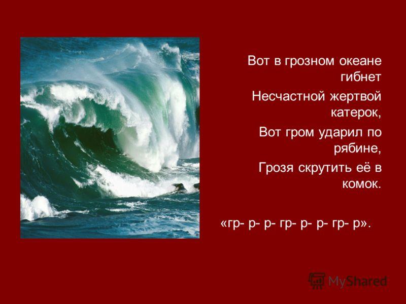 Вот в грозном океане гибнет Несчастной жертвой катерок, Вот гром ударил по рябине, Грозя скрутить её в комок. «гр- р- р- гр- р- р- гр- р».