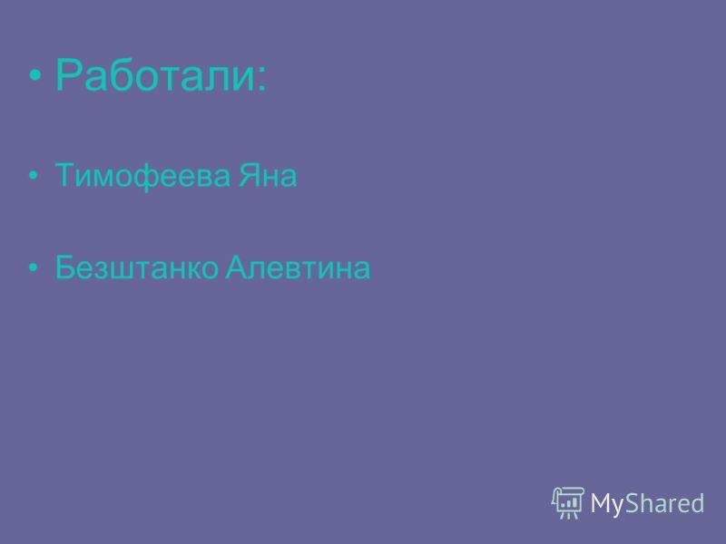 Работали: Тимофеева Яна Безштанко Алевтина