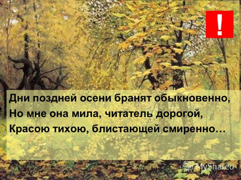 Дни поздней осени бранят обыкновенно, Но мне она мила, читатель дорогой, Красою тихою, блистающей смиренно… !