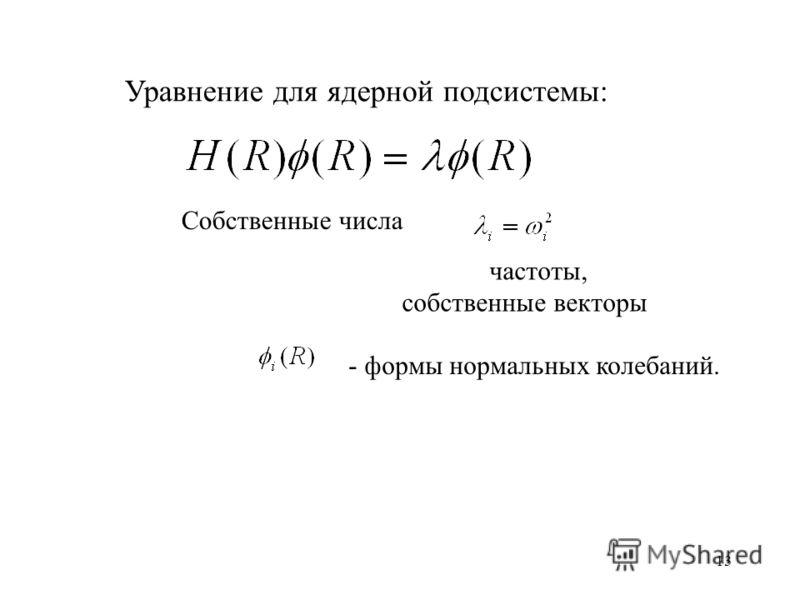 13 Уравнение для ядерной подсистемы: Собственные числа частоты, собственные векторы - формы нормальных колебаний.